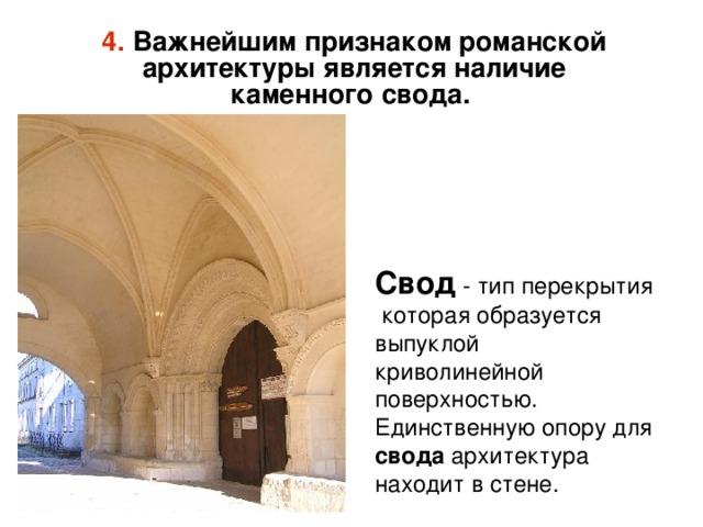 4. Важнейшим признаком романской архитектуры является наличие каменного свода.  Свод  - тип перекрытия которая образуется выпуклой криволинейной поверхностью. Единственную опору для свода архитектура находит в стене.