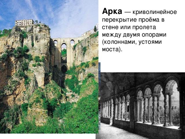Арка  — криволинейное перекрытие проёма в стене или пролета между двумя опорами (колоннами, устоями моста).