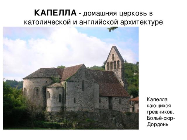 КАПЕЛЛА - домашняя церковь в католической и английской архитектуре Капелла кающихся грешников. Больё-сюр-Дордонь