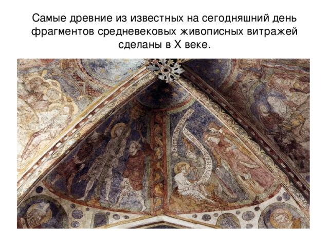 Самые древние из известных на сегодняшний день фрагментов средневековых живописных витражей сделаны в X веке.