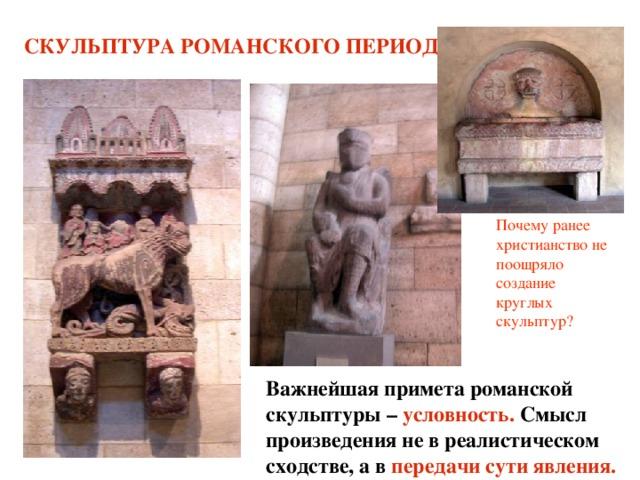 СКУЛЬПТУРА РОМАНСКОГО ПЕРИОДА Почему ранее христианство не поощряло создание круглых скульптур? Важнейшая примета романской скульптуры – условность. Смысл произведения не в реалистическом сходстве, а в передачи сути явления.