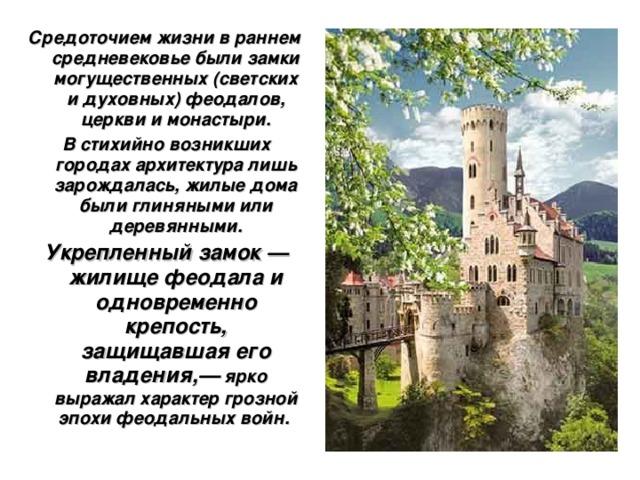 Средоточием жизни в раннем средневековье были замки могущественных (светских и духовных) феодалов, церкви и монастыри.  В стихийно возникших городах архитектура лишь зарождалась, жилые дома были глиняными или деревянными.  Укрепленный замок — жилище феодала и одновременно крепость, защищавшая его владения,— ярко выражал характер грозной эпохи феодальных войн.