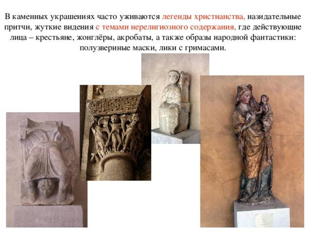 В каменных украшениях часто уживаются легенды христианства, назидательные притчи, жуткие видения с темами нерелигиозного содержания, где действующие лица – крестьяне, жонглёры, акробаты, а также образы народной фантастики: полузвериные маски, лики с гримасами.