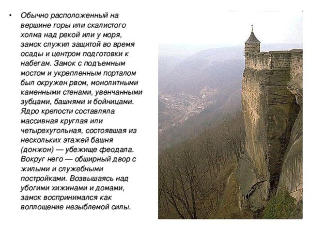 Обычно расположенный на вершине горы или скалистого холма над рекой или у моря, замок служил защитой во время осады и центром подготовки к набегам. Замок с подъемным мостом и укрепленным порталом был окружен рвом, монолитными каменными стенами, увенчанными зубцами, башнями и бойницами. Ядро крепости составляла массивная круглая или четырехугольная, состоявшая из нескольких этажей башня (донжон) — убежище феодала. Вокруг него — обширный двор с жилыми и служебными постройками. Возвышаясь над убогими хижинами и домами, замок воспринимался как воплощение незыблемой силы.