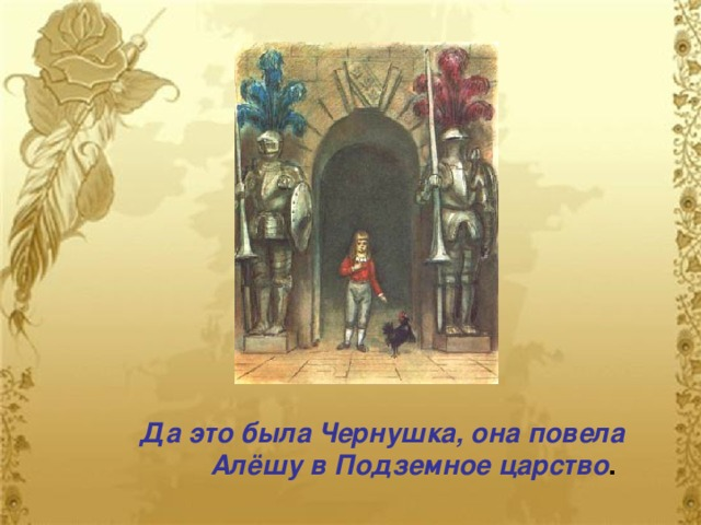 Да это была Чернушка, она повела   Алёшу в Подземное царство .