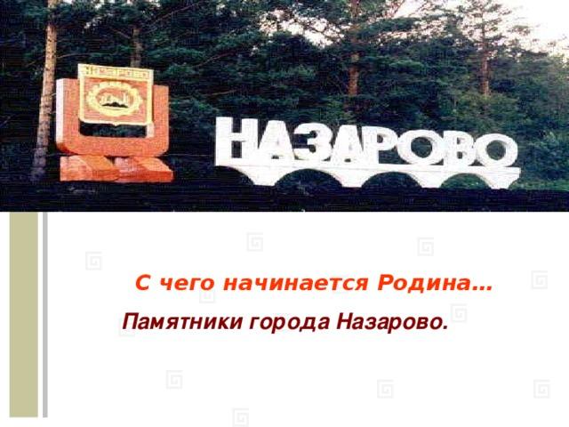 С чего начинается Родина… Памятники города Назарово.