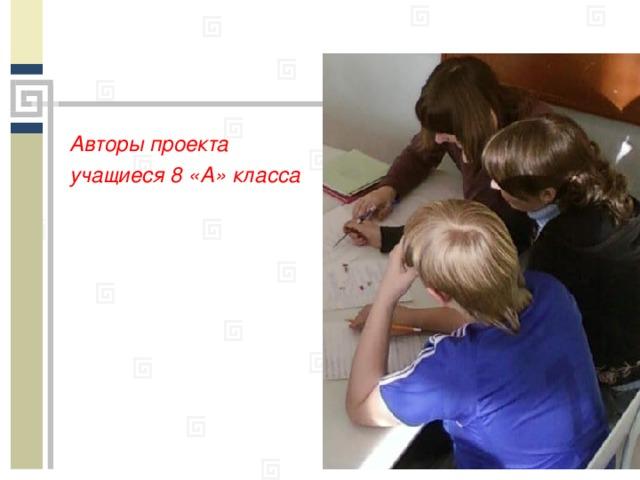 Авторы проекта учащиеся 8 «А» класса
