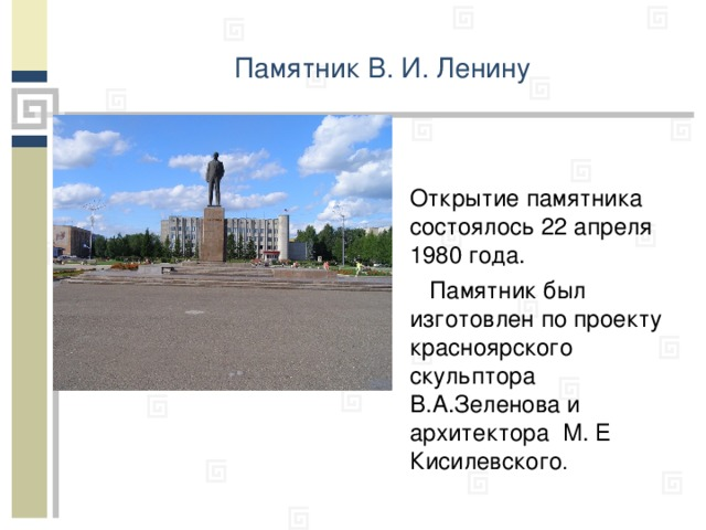 Памятник В. И. Ленину Открытие памятника состоялось 22 апреля 1980 года.  Памятник был изготовлен по проекту красноярского скульптора В.А.Зеленова  и архитекто ра М. Е Кисилевского .