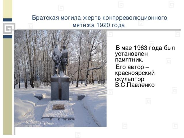 Братская могила жертв контрреволюционного мятежа 1920 года    В мае 1963 года был установлен памятник.   Его автор – красноярский скульптор В.С.Павленко