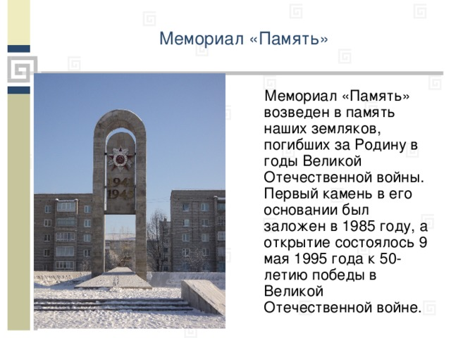 Мемориал «Память»    Мемориал «Память» возведен в память наших земляков, погибших за Родину в годы Великой Отечественной войны. Первый камень в его основании был заложен в 1985 году, а открытие состоялось 9 мая 1995 года к 50-летию победы в Великой Отечественной войне.