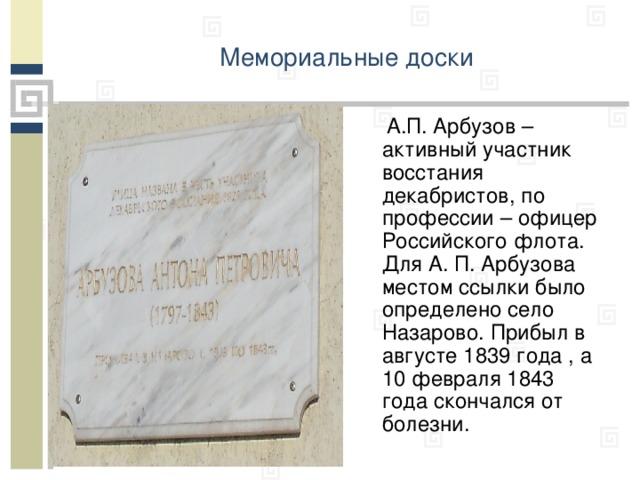 Мемориальные доски   А.П. Арбузов – активный участник восстания декабристов, по профессии – офицер Российского флота. Для А. П. Арбузова местом ссылки было определено село Назарово. Прибыл в августе 1839 года , а 10 февраля 1843 года скончался от болезни.