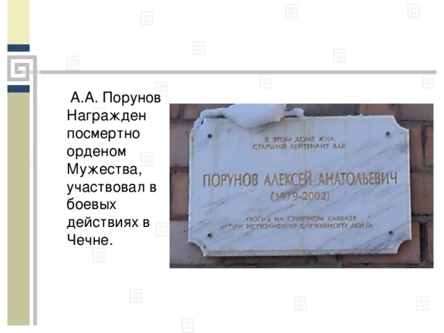 А.А. Порунов Награжден посмертно орденом Мужества, участвовал в боевых действиях в Чечне.