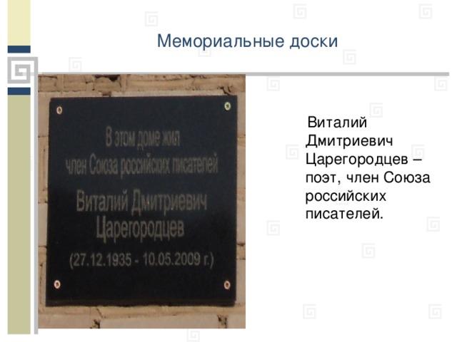 Мемориальные доски   Виталий Дмитриевич Царегородцев – поэт, член Союза российских писателей.