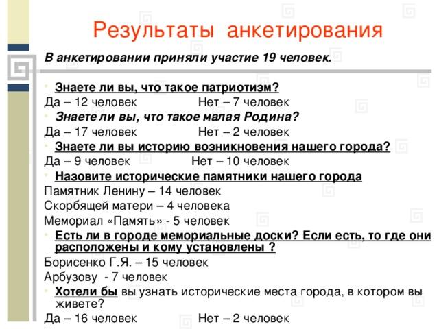 Результаты анкетирования В анкетировании приняли участие 19 человек.  Знаете ли вы, что такое патриотизм? Да – 12 человек Нет – 7 человек Знаете ли вы, что такое малая Родина? Да – 17 человек Нет – 2 человек Знаете ли вы историю возникновения нашего города? Да – 9 человек Нет – 10 человек Назовите исторические памятники нашего города Памятник Ленину – 14 человек Скорбящей матери – 4 человека Мемориал «Память» - 5 человек Есть ли в городе мемориальные доски? Если есть, то где они расположены и кому установлены ? Борисенко Г.Я. – 15 человек Арбузову - 7 человек Хотели бы вы узнать исторические места города, в котором вы живете? Да – 16 человек Нет – 2 человек
