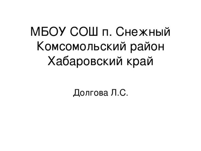 МБОУ СОШ п. Снежный  Комсомольский район  Хабаровский край Долгова Л.С.