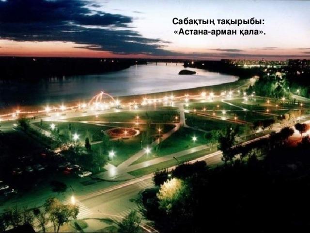 Сабақтың тақырыбы:  «Астана-арман қала».