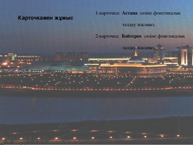 1-карточка : Астана сөзіне фонетикалық  талдау жасаңыз. 2-карточка: Бәйтерек сөзіне фонетикалық  талдау жасаңыз. Карточкамен жұмыс