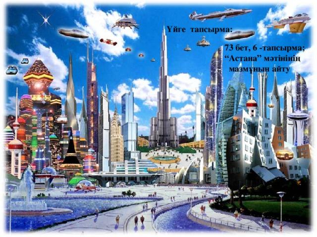 """Үйге тапсырма:  73 бет, 6 -тапсырма; """" Астана"""" мәтінінің  мазмұнын айту"""