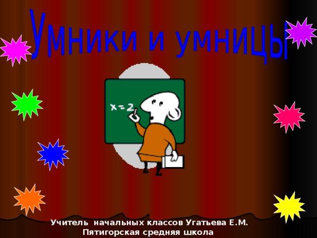 Учитель начальных классов Угатьева Е.М. Пятигорская средняя школа