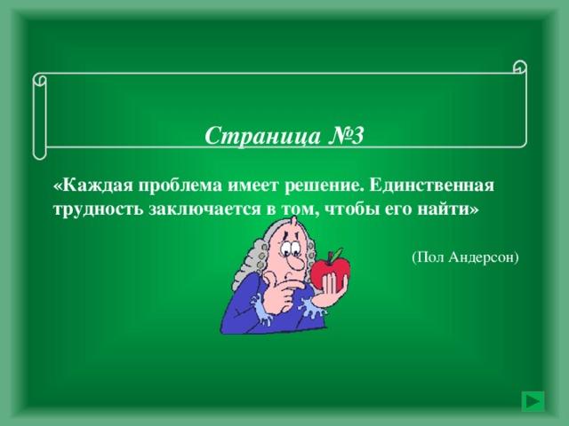 Страница №3   «Каждая проблема имеет решение. Единственная трудность заключается в том, чтобы его найти»     (Пол Андерсон)