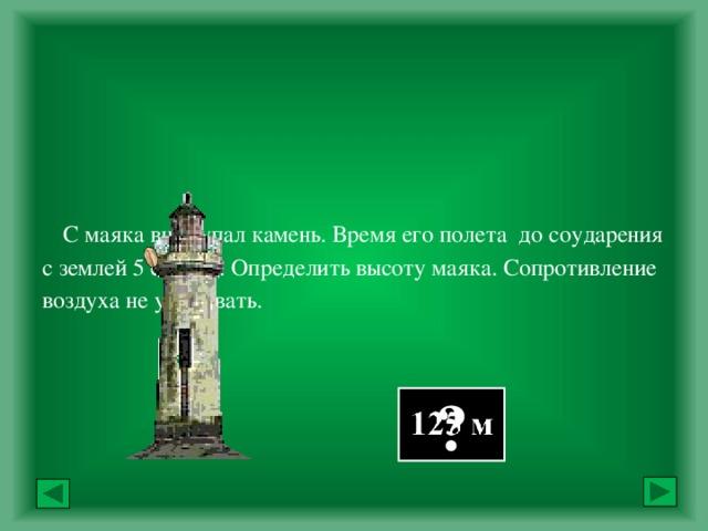 С маяка вниз упал камень. Время его полета до соударения с землей 5 секунд. Определить высоту маяка. Сопротивление воздуха не учитывать.            Ответ: ?