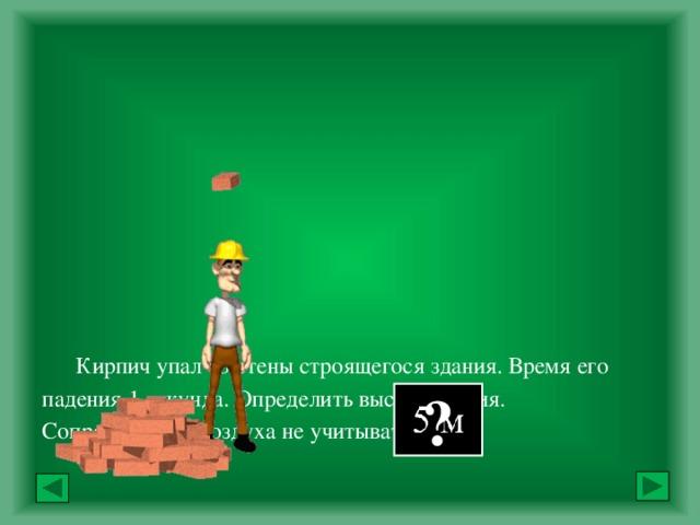 Кирпич упал со стены строящегося здания. Время его падения 1 секунда. Определить высоту здания.  Сопротивление воздуха не учитывать.             Ответ: ?