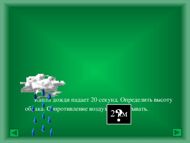 Капля дождя падает 20 секунд. Определить высоту облака. Сопротивление воздуха не учитывать.            Ответ: ?