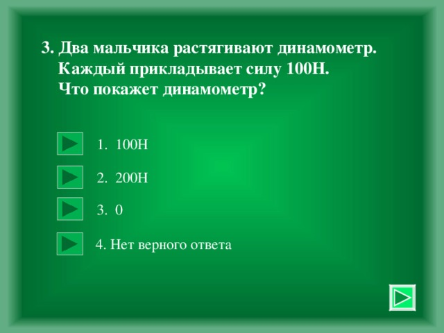 3. Два мальчика растягивают динамометр.  Каждый прикладывает силу 100Н.  Что покажет динамометр? 1. 100Н 2. 200Н 3. 0 4. Нет верного ответа