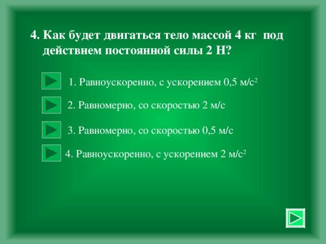 4. Как будет двигаться тело массой 4 кг под  действием постоянной силы 2 Н?  1. Равноускоренно, с ускорением 0,5 м / с 2 2. Равномерно, со скоростью 2 м/с 3. Равномерно, со скоростью 0,5 м/с  4. Равноускоренно, с ускорением 2 м/с 2