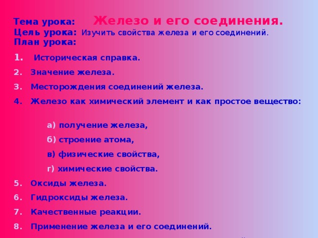 Тема урока:  Железо и его соединения. Цель урока:  Изучить свойства железа и его соединений. План урока: 1.  Историческая справка. 2. Значение железа. 3. Месторождения соединений железа. 4. Железо как химический элемент и как простое вещество:  а) получение железа,  б) строение атома,  в) физические свойства,  г) химические свойства. 5. Оксиды железа. 6. Гидроксиды железа. 7. Качественные реакции. 8. Применение железа и его соединений. 9. Биологическая роль железа и его соединений.