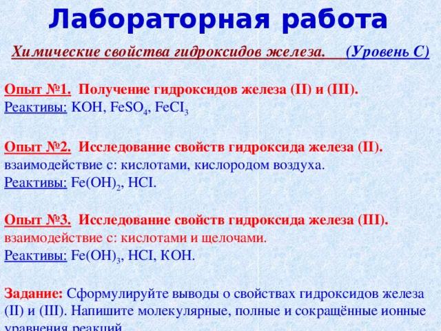 Лабораторная работа Химические свойства гидроксидов железа. (Уровень С)  Опыт №1.  Получение гидроксидов железа ( II ) и ( III ). Реактивы:  KOH , FeSO 4 , FeCI 3  Опыт №2.  Исследование свойств гидроксида железа ( II ). взаимодействие с: кислотами, кислородом воздуха. Реактивы:  Fe (ОН) 2 , Н CI .  Опыт №3.  Исследование свойств гидроксида железа ( III ). взаимодействие с: кислотами и щелочами. Реактивы:  Fe (ОН) 3 , Н CI , КОН. Задание: Сформулируйте выводы о свойствах гидроксидов железа ( II ) и ( III ). Напишите молекулярные, полные и сокращённые ионные уравнения реакций.