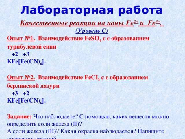 Лабораторная работа Качественные реакции на ионы Fe 2+ и Fe 3+ . (Уровень С) Опыт №1. Взаимодействие FeSO 4  c с образованием турнбулевой сини  +2 +3 KFe  Fe ( CN ) 6  .  Опыт №2. Взаимодействие FeCI 3  c с образованием берлинской лазури  +3 +2 KFe  Fe ( CN ) 6  . Задание:  Что наблюдаете? С помощью, каких веществ можно определить соли железа ( II )? А соли железа ( III )? Какая окраска наблюдается? Напишите уравнения реакций.