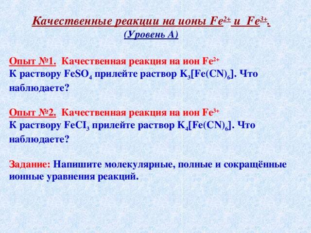 Качественные реакции на ионы Fe 2+ и Fe 3+ . (Уровень А)  Опыт №1. Качественная реакция на ион Fe 2+ К раствору FeSO 4 прилейте раствор K 3  Fe ( CN ) 6  . Что наблюдаете?  Опыт №2. Качественная реакция на ион Fe 3+ К раствору FeCI 3 прилейте раствор K 4  Fe ( CN ) 6  . Что наблюдаете?  Задание: Напишите молекулярные, полные и сокращённые ионные уравнения реакций.