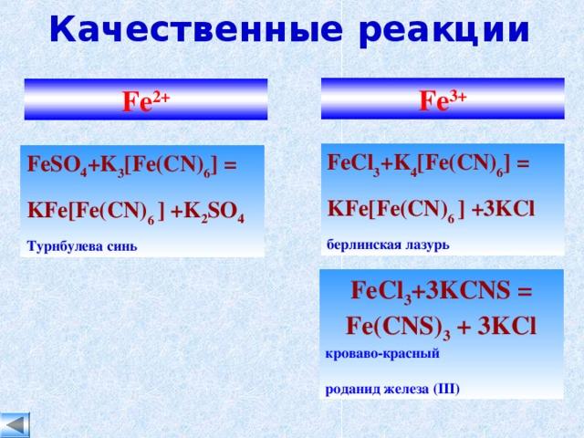 Качественные реакции Fe 3+ Fe 2+ FeCl 3 +K 4 [Fe(CN) 6 ] = KFe [ Fe(CN) 6 ]  +3KCl берлинская лазурь FeSO 4 +K 3 [Fe(CN) 6 ] = KFe [ Fe(CN) 6 ]  +K 2 SO 4 Турнбулева синь FeCl 3 +3KCNS  =  Fe(CNS) 3  +  3KCl кроваво-красный роданид железа ( III )