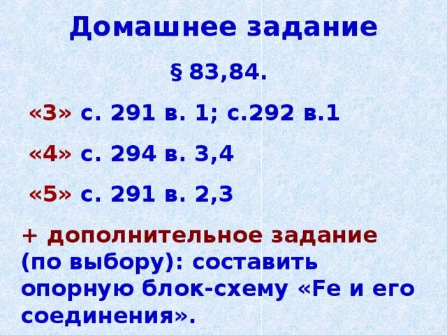 Домашнее задание § 83,84.  «3»  с. 291 в. 1; с.292 в.1  «4»  с. 294 в. 3,4  «5»  с. 291 в. 2,3 + дополнительное задание  (по выбору): составить опорную блок-схему « Fe и его соединения».