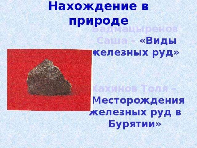 Нахождение в природе Бадмацыренов Саша  –  «Виды железных руд»  Хахинов Толя –  «Месторождения железных руд в Бурятии»