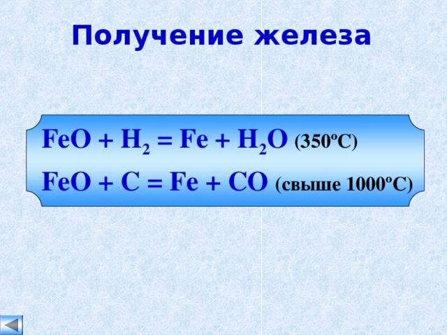 Получение железа FeO + H 2 = Fe + H 2 O  (350 ºC) FeO + C = Fe + CO  ( свыше 1000 ºC)