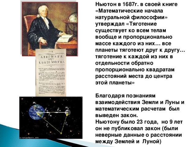 Ньютон в 1687г. в своей книге «Математические начала натуральной философии» утверждал «Тяготение существует ко всем телам вообще и пропорционально массе каждого из них… все планеты тяготеют друг к другу… тяготение к каждой из них в отдельности обратно пропорционально квадратам расстояний места до центра этой планеты»  Благодаря познаниям взаимодействия Земли и Луны  и математическим расчетам был выведен закон. Ньютону было 23 года, но 9 лет он не публиковал закон (были неверные данные о расстоянии между Землей и Луной)