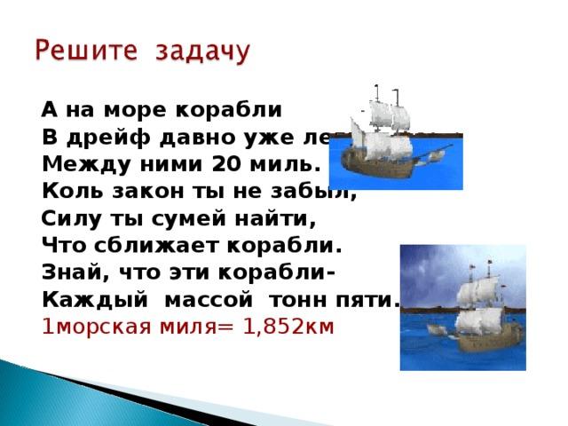 А на море корабли В дрейф давно уже легли. Между ними 20 миль. Коль закон ты не забыл, Силу ты сумей найти, Что сближает корабли. Знай, что эти корабли- Каждый массой тонн пяти. 1морская миля= 1,852км