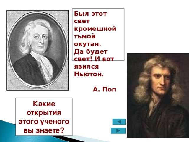 Был этот свет кромешной тьмой окутан. Да будет свет! И вот явился Ньютон.    А. Поп Какие открытия этого ученого вы знаете?