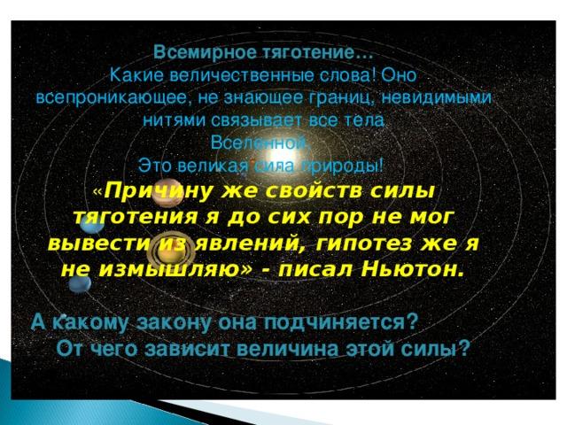 Всемирное тяготение… Какие величественные слова! Оно всепроникающее, не знающее границ, невидимыми нитями связывает все тела Вселенной. Это великая сила природы! « Причину же свойств силы тяготения я до сих пор не мог вывести из явлений, гипотез же я не измышляю» - писал Ньютон. А какому закону она подчиняется? От чего зависит величина этой силы?
