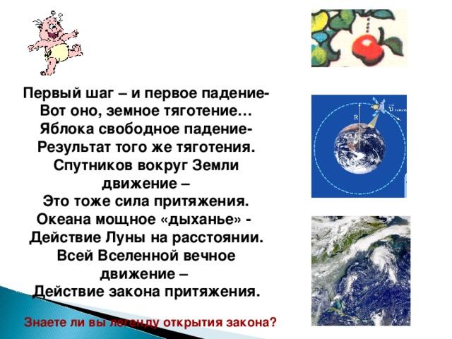 Первый шаг – и первое падение- Вот оно, земное тяготение… Яблока свободное падение- Результат того же тяготения. Спутников вокруг Земли движение – Это тоже сила притяжения. Океана мощное «дыханье» - Действие Луны на расстоянии. Всей Вселенной вечное движение – Действие закона притяжения. Знаете ли вы легенду открытия закона?