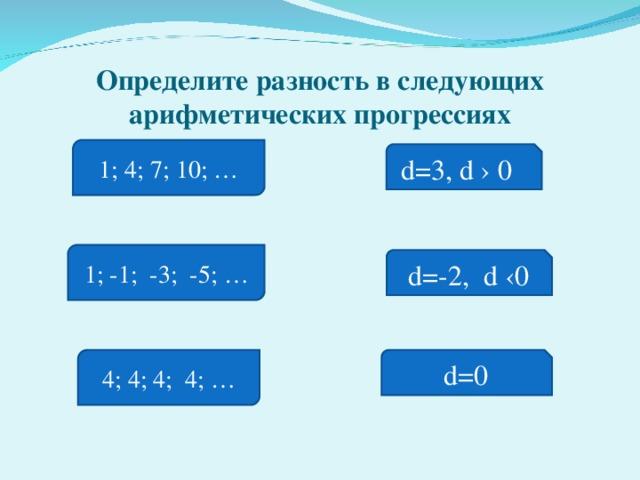 Определите разность в следующих арифметических прогрессиях 1; 4; 7; 10; … d=3 , d › 0  1; -1; -3; -5; … d=-2 , d ‹0 4; 4; 4; 4; … d=0