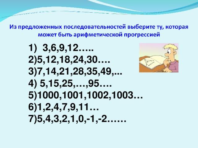 1)  3,6,9,12….. 5,12,18,24,30…. 7,14, 21 ,28,35,49,... 4) 5,15,25,…,95….