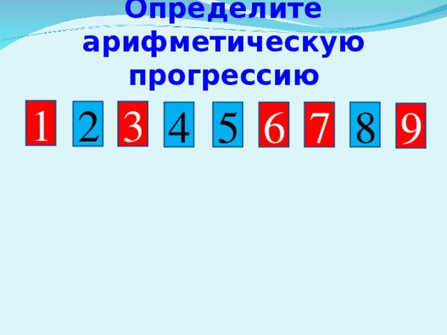Определите арифметическую прогрессию 1 3 2 6 5 4 8 7 9