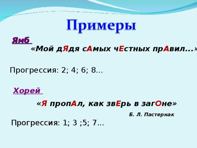 Ямб  «Мой д Я дя с А мых ч Е стных пр А вил...»  Прогрессия: 2; 4; 6; 8... Хорей « Я проп А л, как зв Е рь в заг О не» Б. Л. Пастернак Прогрессия: 1; 3 ;5; 7...