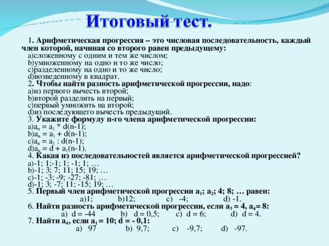1 . Арифметическая прогрессия – это числовая последовательность, каждый член которой, начиная со второго равен предыдущему: сложенному с одним и тем же числом; умноженному на одно и то же число; разделенному на одно и то же число; возведенному в квадрат. 2 . Чтобы найти разность арифметической прогрессии, надо : из первого вычесть второй; второй разделить на первый; первый умножить на второй; из последующего вычесть предыдущий. 3. Укажите формулу n -го члена арифметической прогрессии: a n = a 1 * d(n-1) ; a n = a 1 + d(n-1) ; a n = a 1  : d(n-1) ; a n = d + a 1 (n-1) . 4. Какая из последовательностей является арифметической прогрессией? -1; 1;-1; 1; -1; 1; … -1; 3; 7; 11; 15; 19; … -1; -3; -9; -27; -81; … -1; 3; -7; 11; -15; 19; … 5. Первый член арифметической прогрессии a 1 ; a 2 ; 4; 8; … равен:  а)1; b) 12; c) -4; d) -1. 6. Найти разность арифметической прогрессии, если a 3 = 4, a 4 = 8:  a)  d =  -44 b)  d =  0,5; c)  d =  6; d)  d =  4. 7. Найти a 4 , если a 1 = 10; d = - 0,1:  a) 97 b) 9,7; c) -9,7; d) -97.