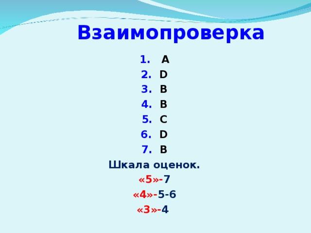 Взаимопроверка 1. A 2. D 3. B 4. B 5. C 6. D 7. B Шкала оценок. «5»- 7 «4»- 5-6 «3»- 4