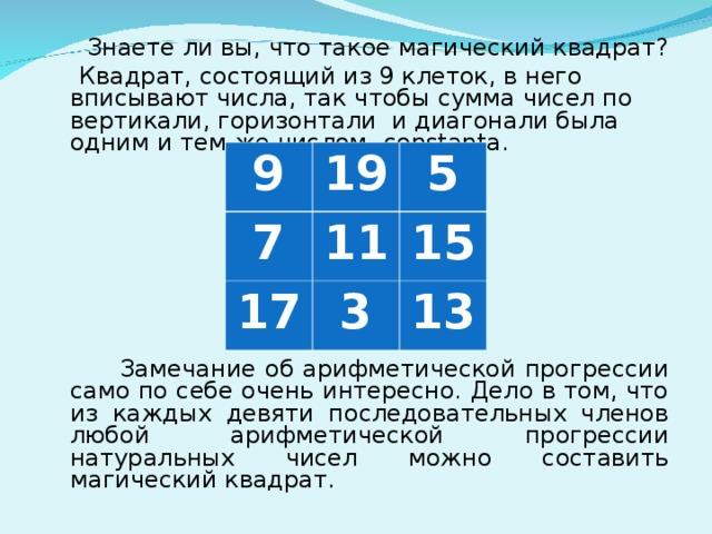 Знаете ли вы, что такое магический квадрат?  Квадрат, состоящий из 9 клеток, в него вписывают числа, так чтобы сумма чисел по вертикали, горизонтали и диагонали была одним и тем же числом- constanta.  Замечание об арифметической прогрессии само по себе очень интересно. Дело в том, что из каждых девяти последовательных членов любой арифметической прогрессии натуральных чисел можно составить магический квадрат. 9 19 7 5 11 17 3 15 13