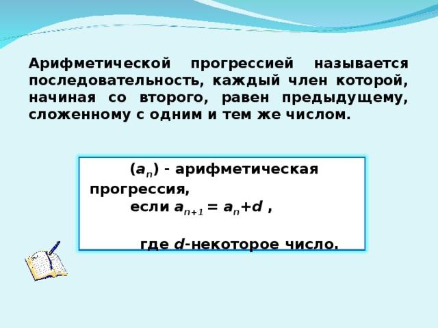 Арифметической прогрессией называется последовательность, каждый член которой, начиная со второго, равен предыдущему, сложенному с одним и тем же числом.   ( a n ) - арифметическая прогрессия,   если a n+1 = a n +d ,   где d -некоторое число.